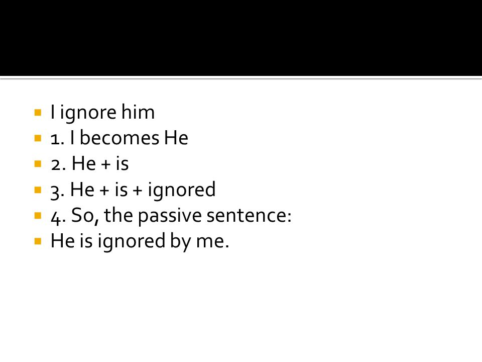  I ignore him  1.I becomes He  2. He + is  3.