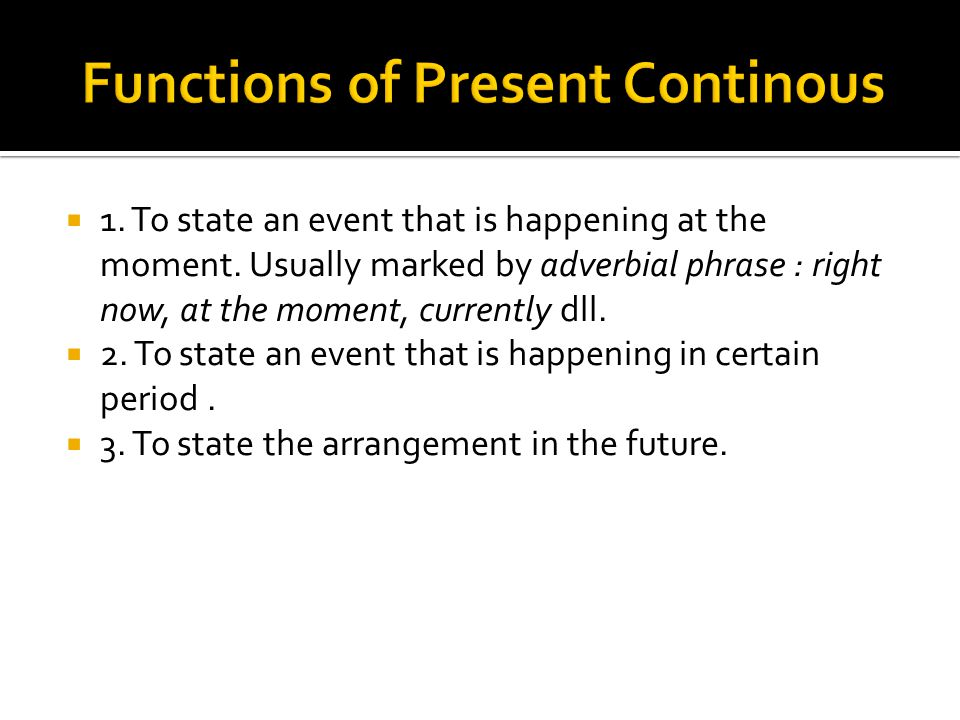  1.To state an event that is happening at the moment.