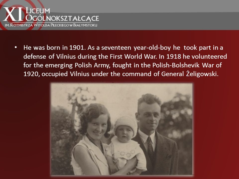 He was born in 1901. As a seventeen year-old-boy he took part in a defense of Vilnius during the First World War. In 1918 he volunteered for the emerg