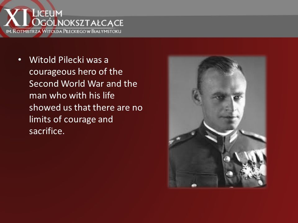 Witold Pilecki was a courageous hero of the Second World War and the man who with his life showed us that there are no limits of courage and sacrifice