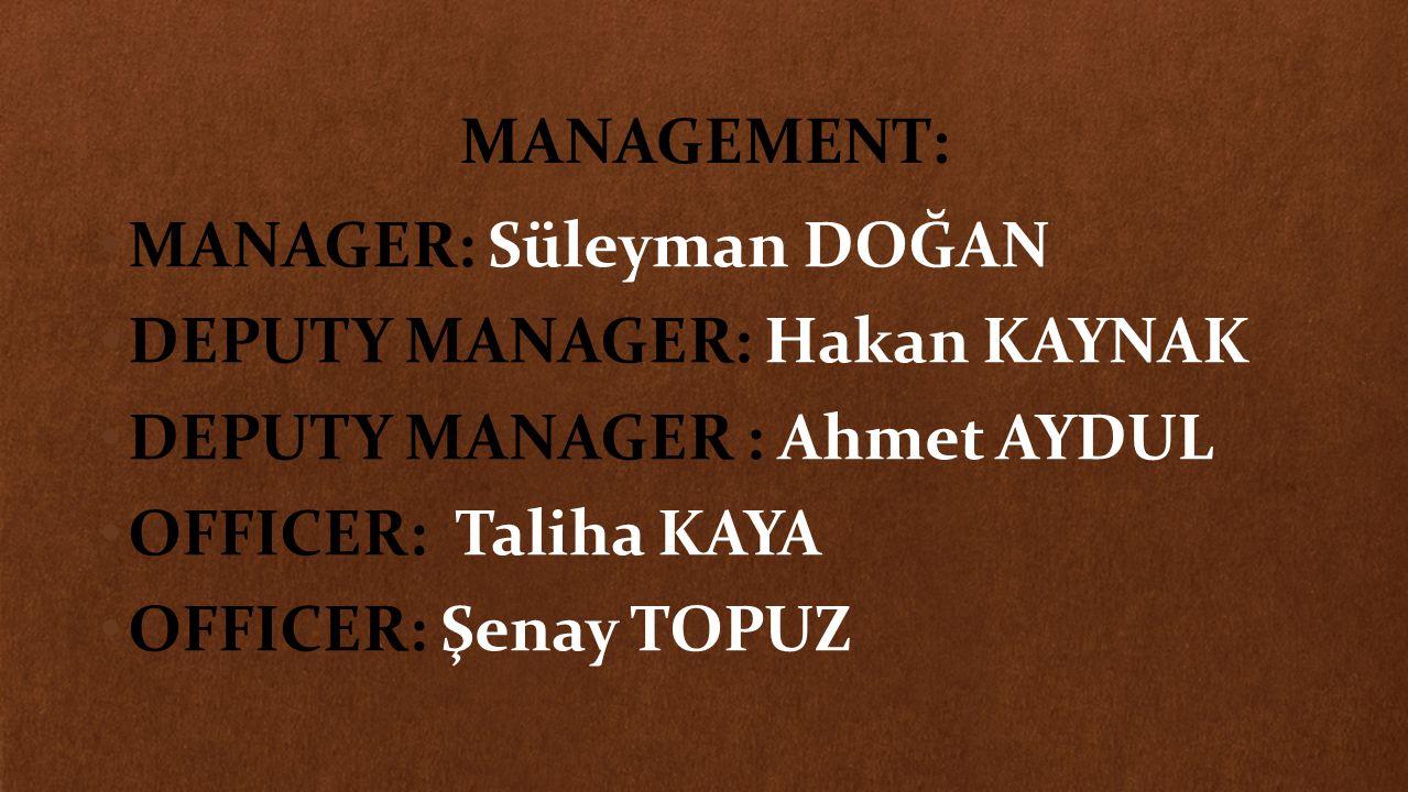 MANAGEMENT: MANAGER: Süleyman DOĞAN DEPUTY MANAGER: Hakan KAYNAK DEPUTY MANAGER : Ahmet AYDUL OFFICER: Taliha KAYA OFFICER: Şenay TOPUZ