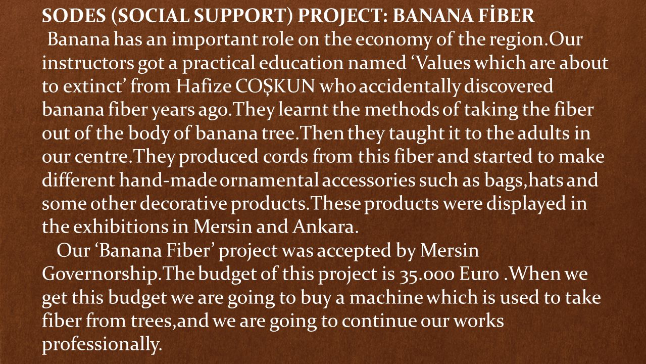 SODES (SOCIAL SUPPORT) PROJECT: BANANA FİBER Banana has an important role on the economy of the region.Our instructors got a practical education named 'Values which are about to extinct' from Hafize COŞKUN who accidentally discovered banana fiber years ago.They learnt the methods of taking the fiber out of the body of banana tree.Then they taught it to the adults in our centre.They produced cords from this fiber and started to make different hand-made ornamental accessories such as bags,hats and some other decorative products.These products were displayed in the exhibitions in Mersin and Ankara.