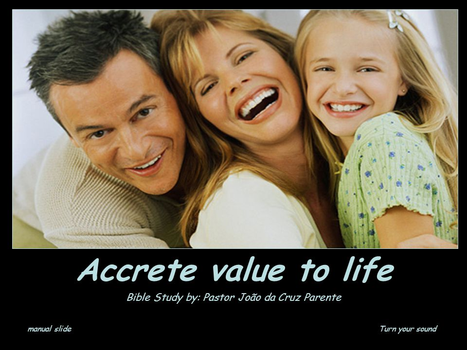 Accrete value to life Bible Study by: Pastor João da Cruz Parente manual slideTurn your sound