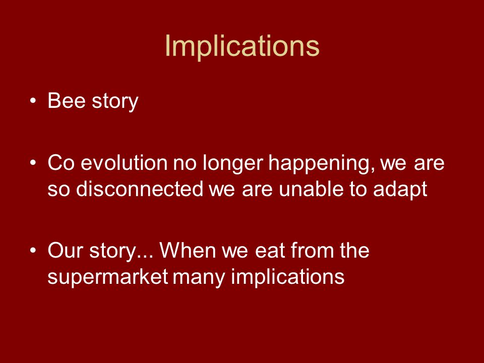 Implications Bee story Co evolution no longer happening, we are so disconnected we are unable to adapt Our story... When we eat from the supermarket m