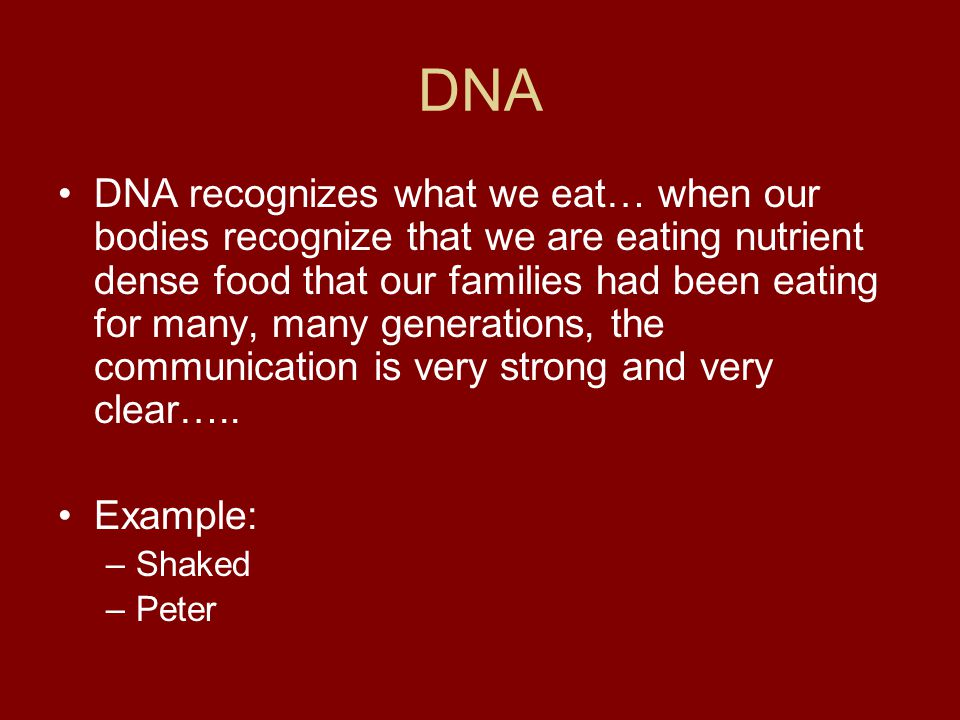 DNA DNA recognizes what we eat… when our bodies recognize that we are eating nutrient dense food that our families had been eating for many, many gene