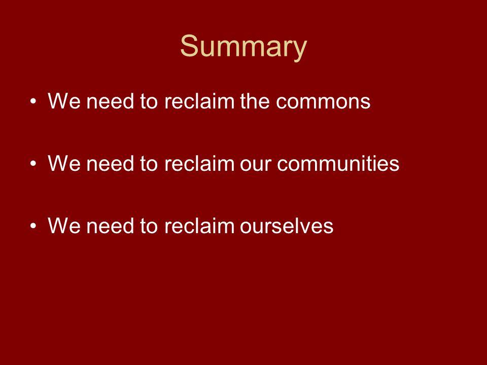 Summary We need to reclaim the commons We need to reclaim our communities We need to reclaim ourselves