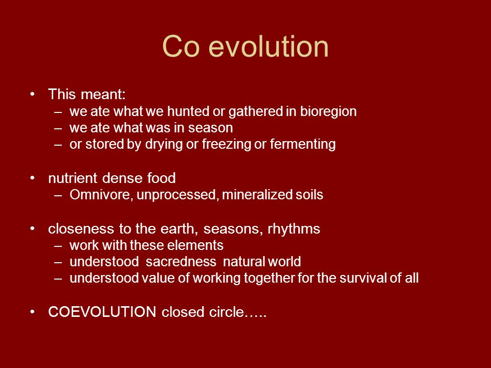 Co evolution This meant: –we ate what we hunted or gathered in bioregion –we ate what was in season –or stored by drying or freezing or fermenting nut