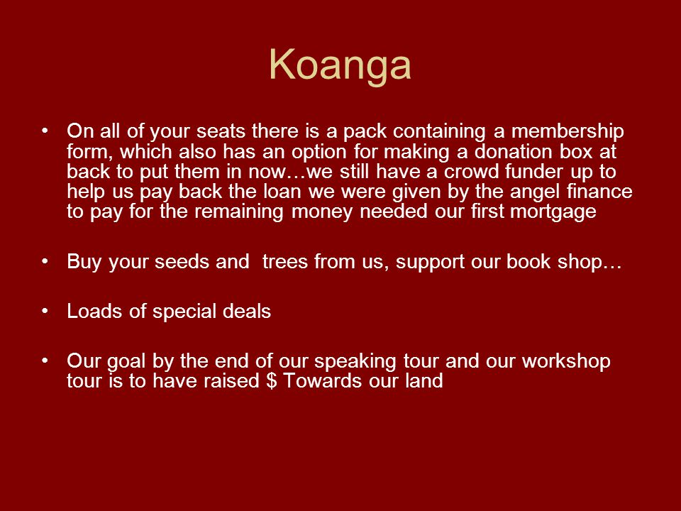 Koanga On all of your seats there is a pack containing a membership form, which also has an option for making a donation box at back to put them in now…we still have a crowd funder up to help us pay back the loan we were given by the angel finance to pay for the remaining money needed our first mortgage Buy your seeds and trees from us, support our book shop… Loads of special deals Our goal by the end of our speaking tour and our workshop tour is to have raised $ Towards our land