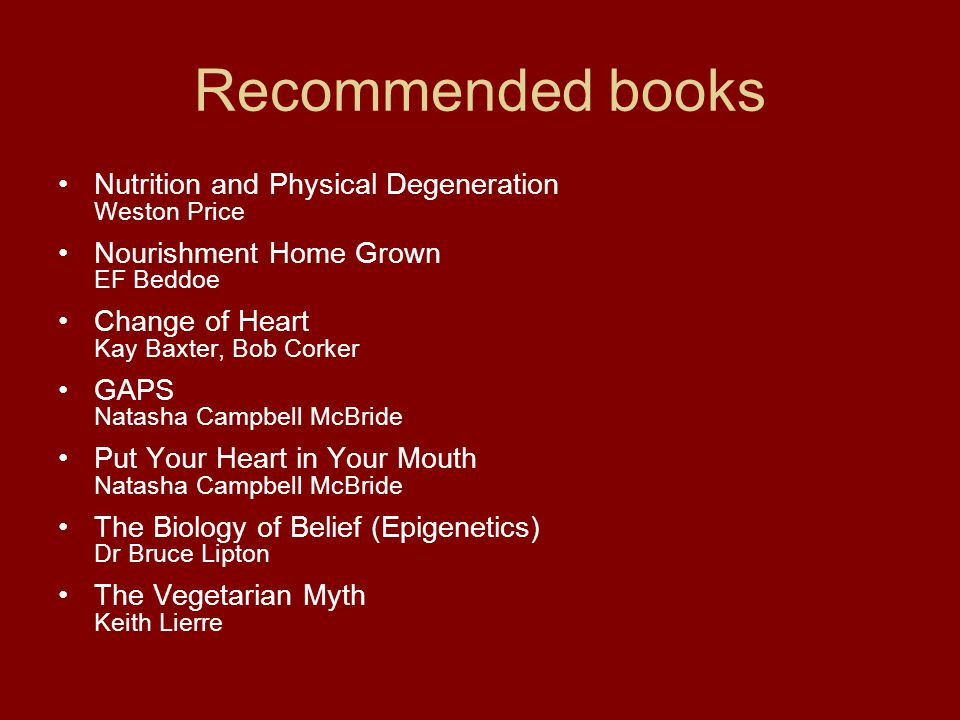 Recommended books Nutrition and Physical Degeneration Weston Price Nourishment Home Grown EF Beddoe Change of Heart Kay Baxter, Bob Corker GAPS Natash
