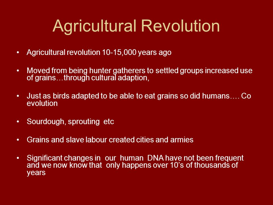 Agricultural Revolution Agricultural revolution 10-15,000 years ago Moved from being hunter gatherers to settled groups increased use of grains…throug