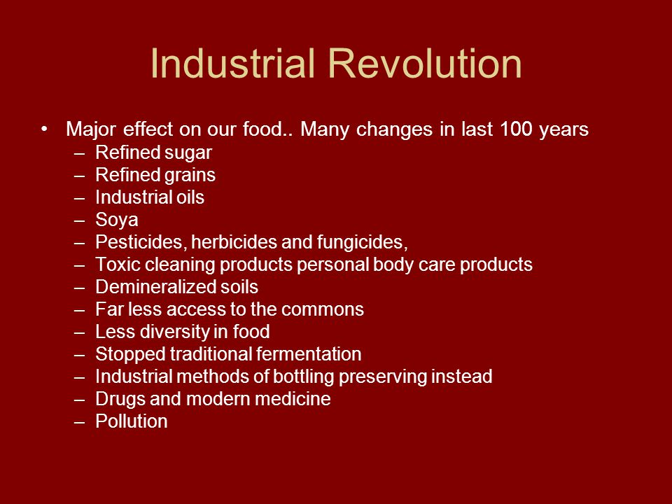 Industrial Revolution Major effect on our food.. Many changes in last 100 years –Refined sugar –Refined grains –Industrial oils –Soya –Pesticides, her
