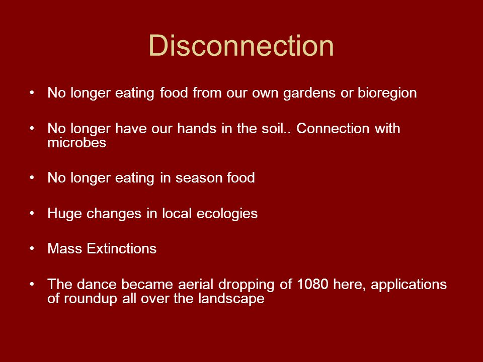 Disconnection No longer eating food from our own gardens or bioregion No longer have our hands in the soil.. Connection with microbes No longer eating