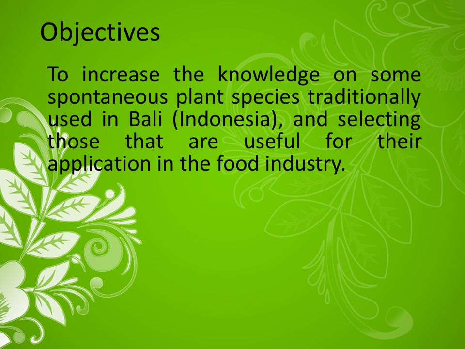 Objectives To increase the knowledge on some spontaneous plant species traditionally used in Bali (Indonesia), and selecting those that are useful for their application in the food industry.