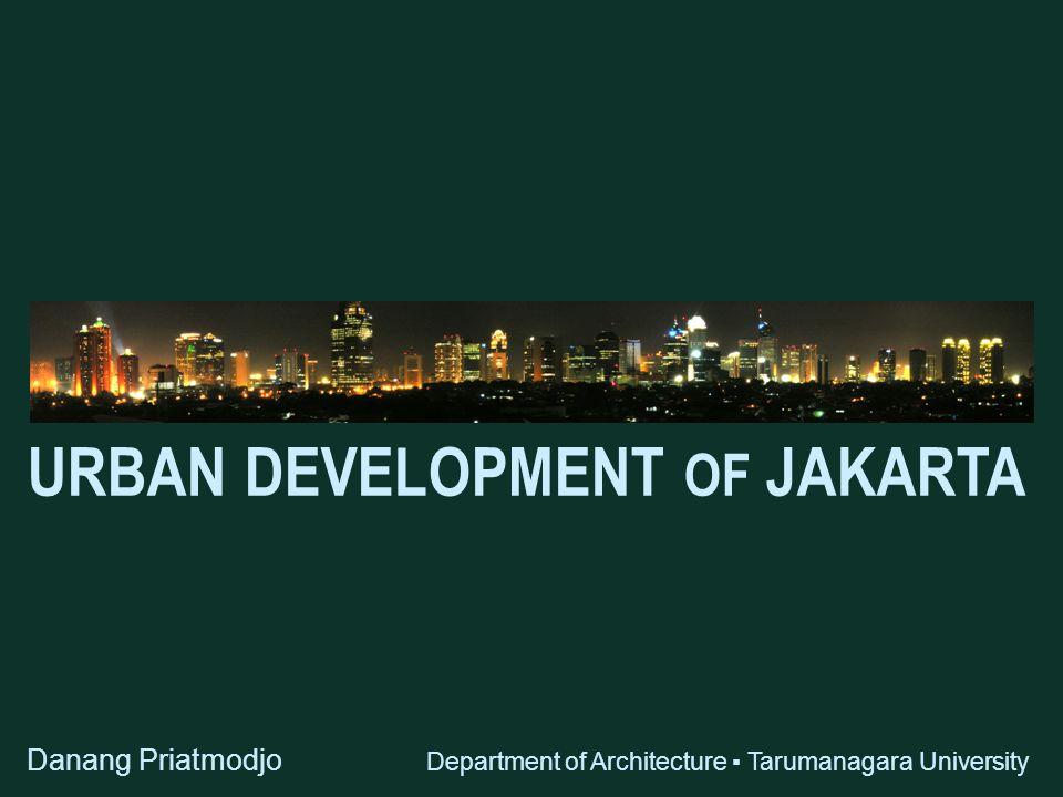 URBAN DEVELOPMENT OF JAKARTA Danang Priatmodjo Department of Architecture ▪ Tarumanagara University