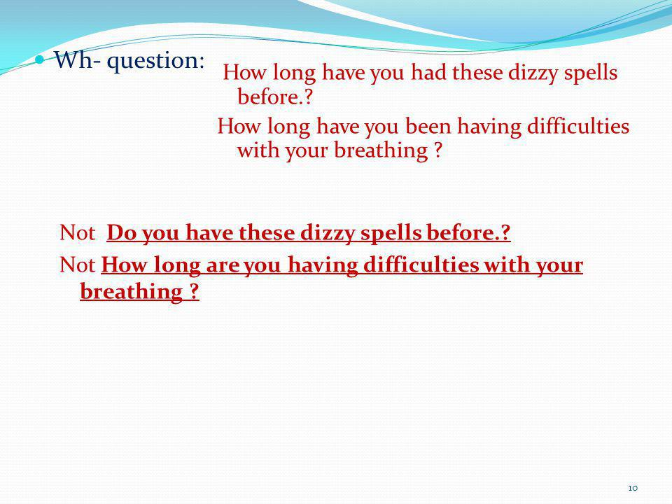 Wh- question: How long have you had these dizzy spells before.? How long have you been having difficulties with your breathing ? Not Do you have these