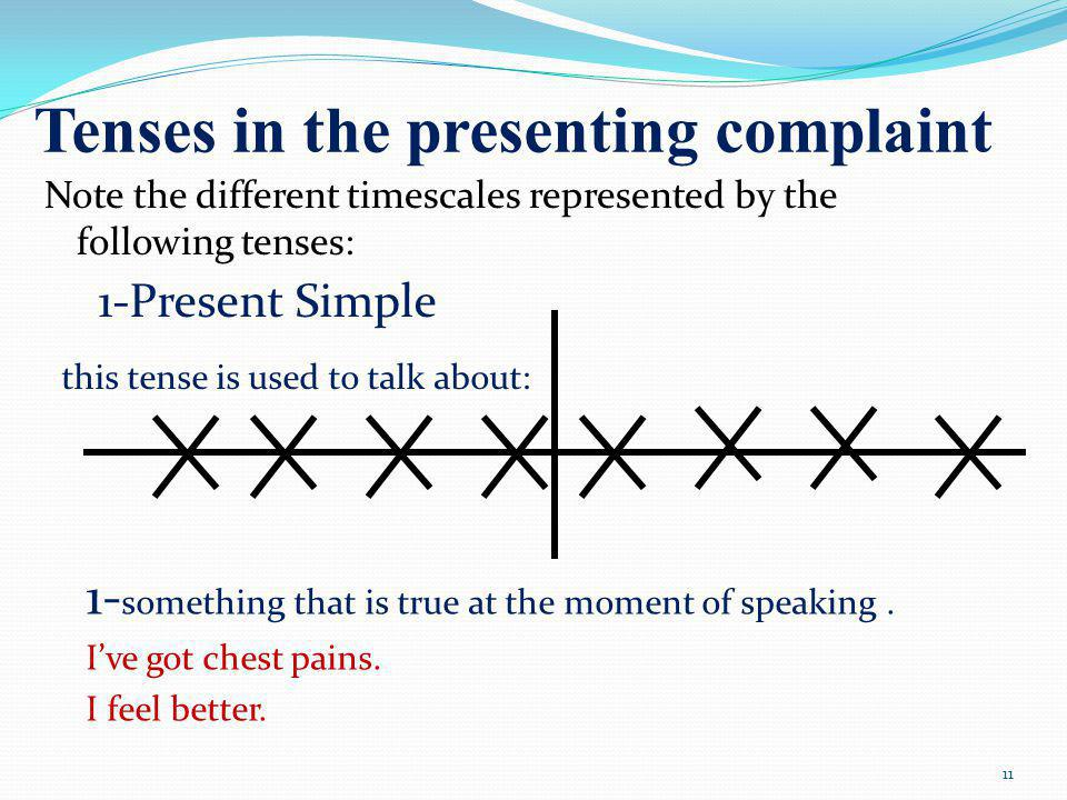 Tenses in the presenting complaint Note the different timescales represented by the following tenses: 1-Present Simple this tense is used to talk about: 1- something that is true at the moment of speaking.