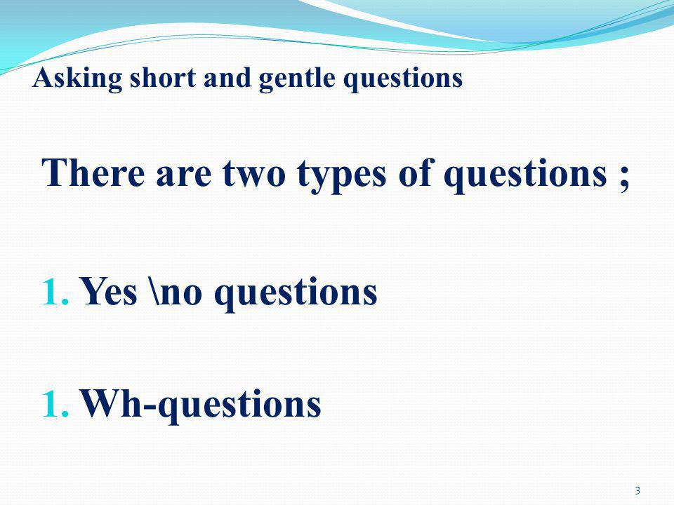 Asking short and gentle questions There are two types of questions ; 1. Yes \no questions 1. Wh-questions 3