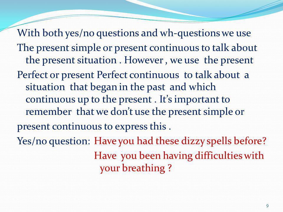 With both yes/no questions and wh-questions we use The present simple or present continuous to talk about the present situation. However, we use the p