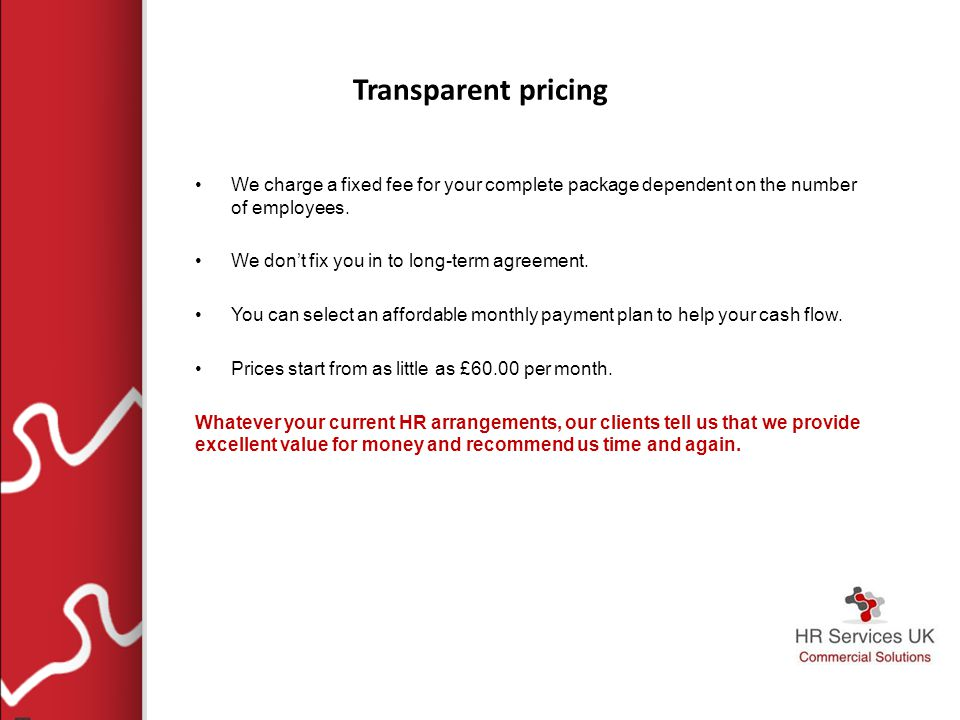 Transparent pricing We charge a fixed fee for your complete package dependent on the number of employees.