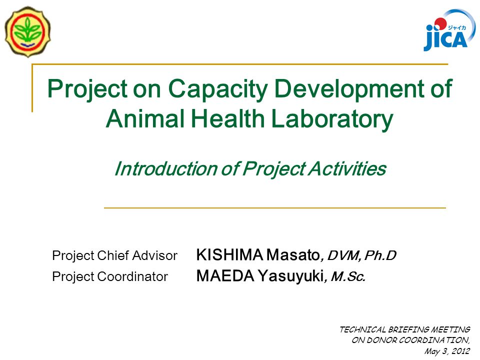 Project on Capacity Development of Animal Health Laboratory Introduction of Project Activities TECHNICAL BRIEFING MEETING ON DONOR COORDINATION, May 3, 2012 Project Chief Advisor KISHIMA Masato, DVM, Ph.D Project Coordinator MAEDA Yasuyuki, M.Sc.