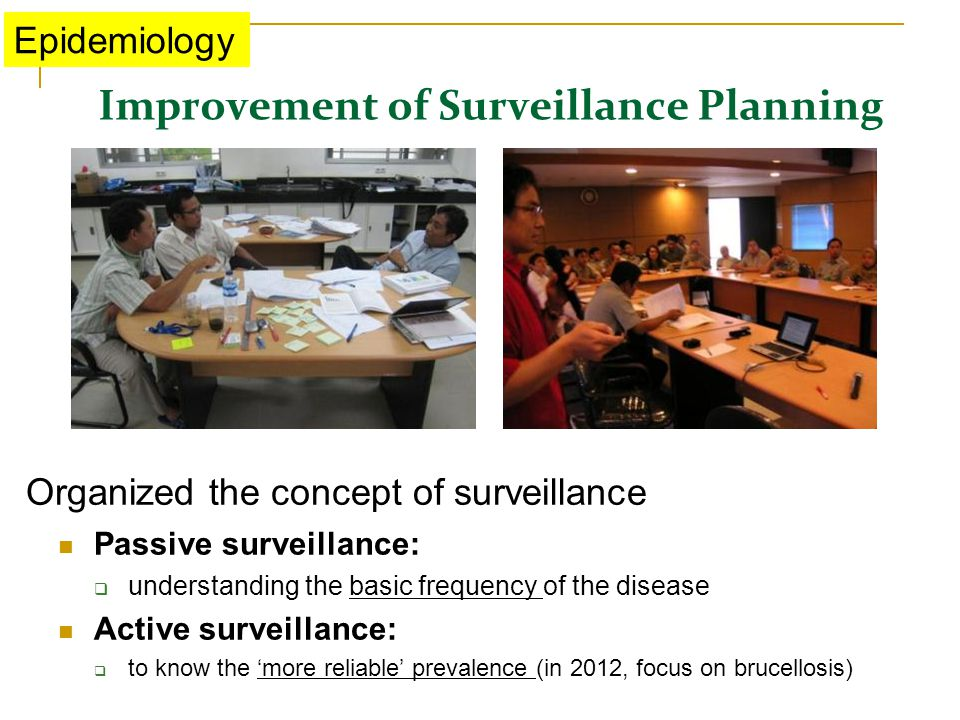 Improvement of Surveillance Planning Epidemiology Passive surveillance:  understanding the basic frequency of the disease Active surveillance:  to know the 'more reliable' prevalence (in 2012, focus on brucellosis) Organized the concept of surveillance
