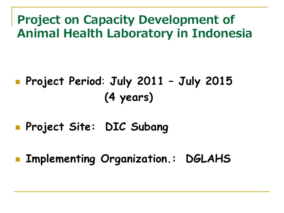 Project on Capacity Development of Animal Health Laboratory in Indonesia Project Period: July 2011 – July 2015 (4 years) Project Site: DIC Subang Implementing Organization.: DGLAHS