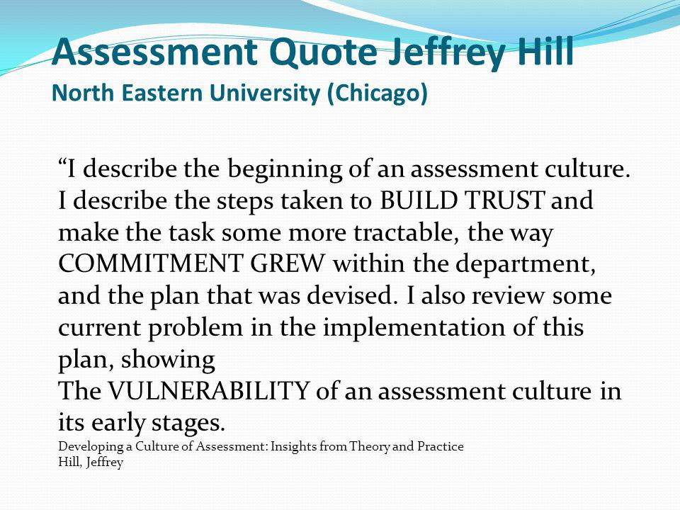 Assessment Quote Jeffrey Hill North Eastern University (Chicago) I describe the beginning of an assessment culture.