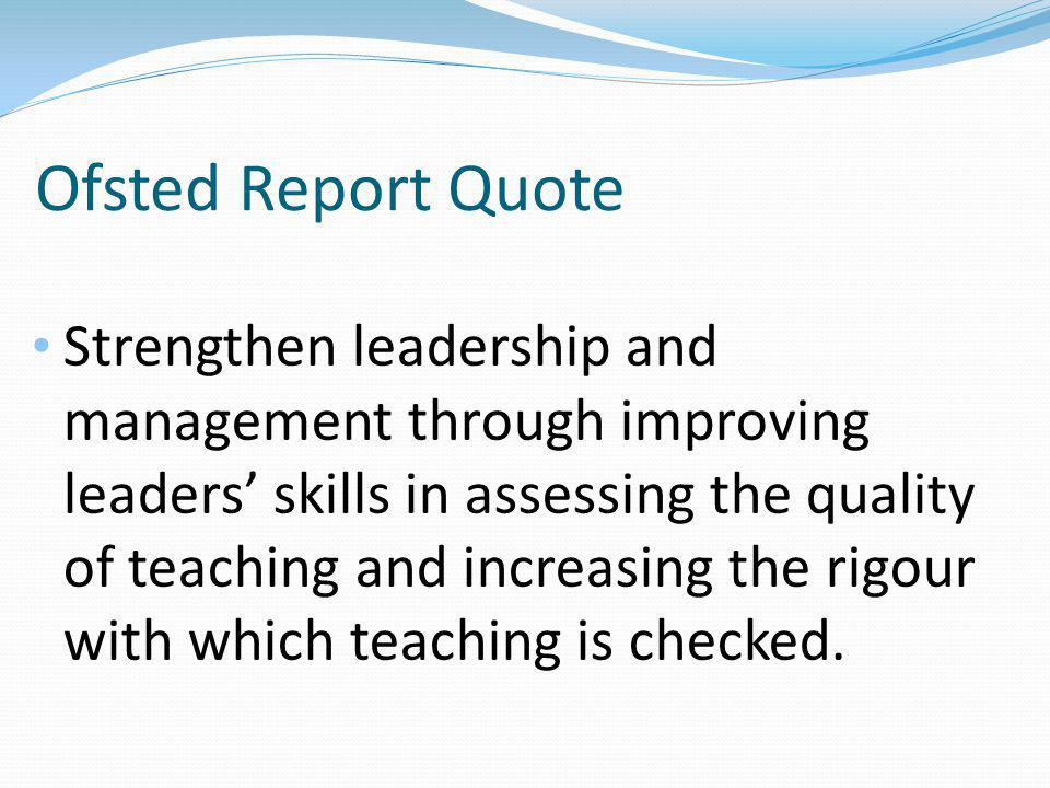 Ofsted Report Quote Strengthen leadership and management through improving leaders' skills in assessing the quality of teaching and increasing the rigour with which teaching is checked.