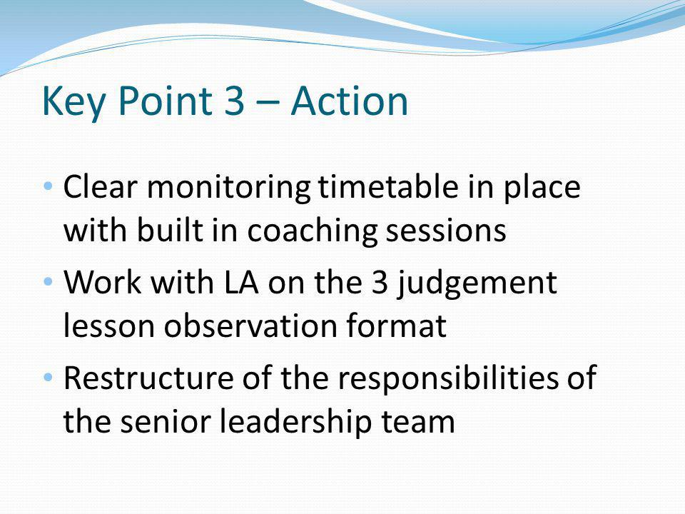 Key Point 3 – Action Clear monitoring timetable in place with built in coaching sessions Work with LA on the 3 judgement lesson observation format Restructure of the responsibilities of the senior leadership team