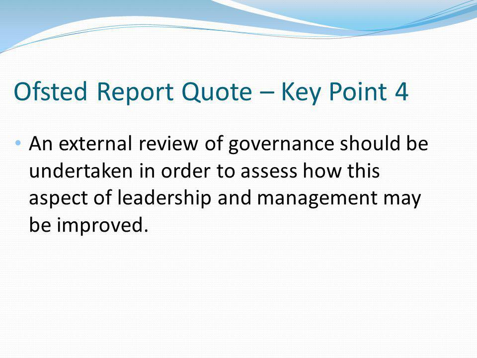Ofsted Report Quote – Key Point 4 An external review of governance should be undertaken in order to assess how this aspect of leadership and management may be improved.