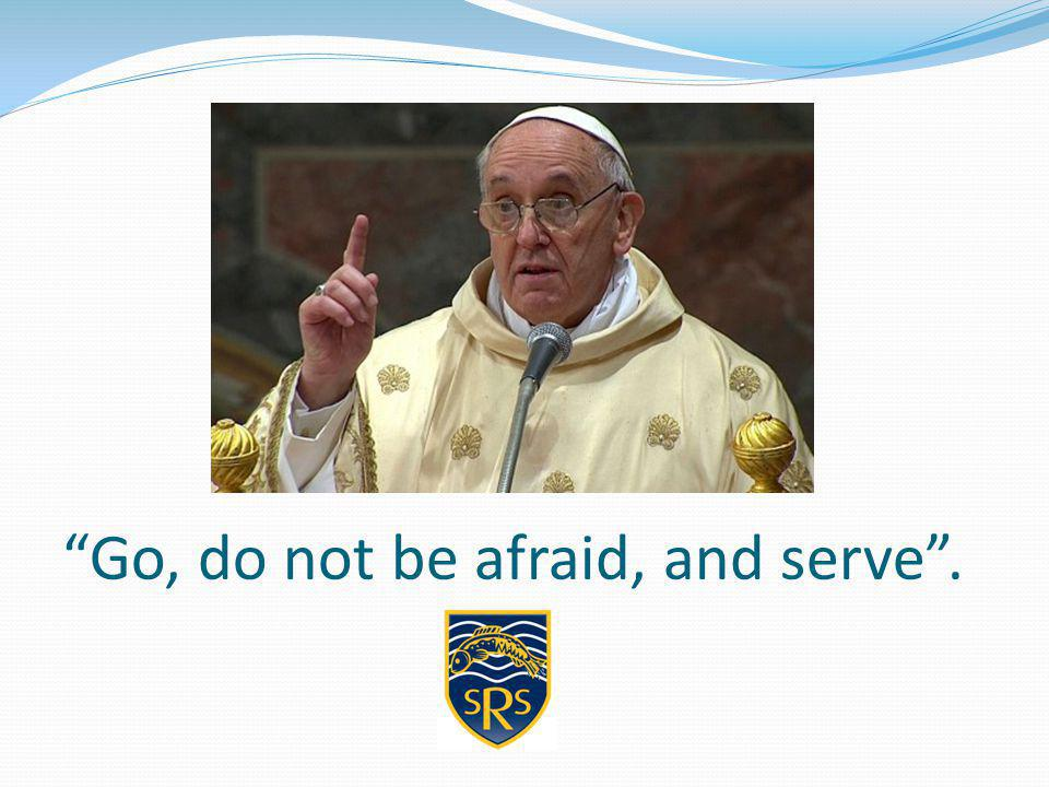Go, do not be afraid, and serve .