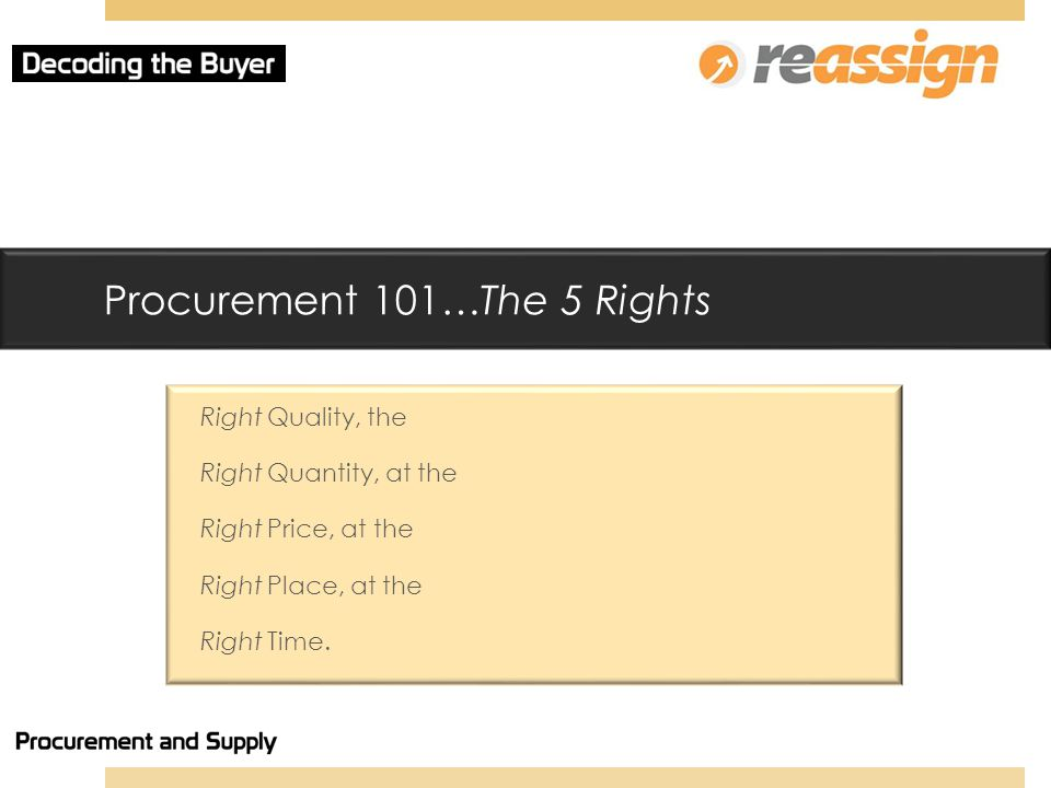 Procurement 101…The 5 Rights Right Quality, the Right Quantity, at the Right Price, at the Right Place, at the Right Time.
