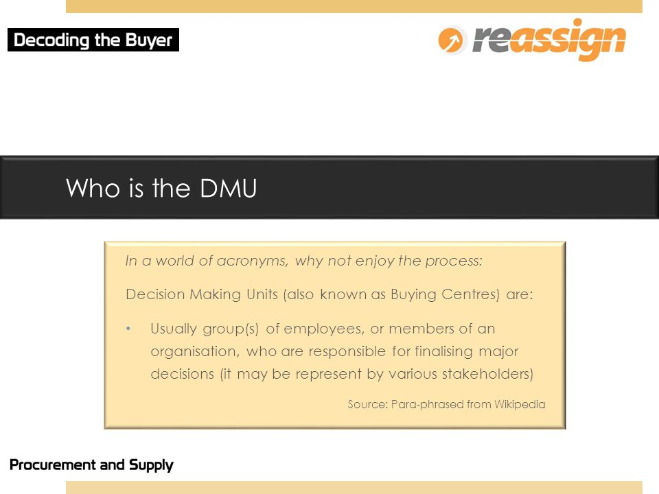 Who is the DMU In a world of acronyms, why not enjoy the process: Decision Making Units (also known as Buying Centres) are: Usually group(s) of employees, or members of an organisation, who are responsible for finalising major decisions (it may be represent by various stakeholders) Source: Para-phrased from Wikipedia