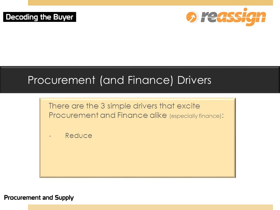 Procurement (and Finance) Drivers There are the 3 simple drivers that excite Procurement and Finance alike (especially finance) : Reduce