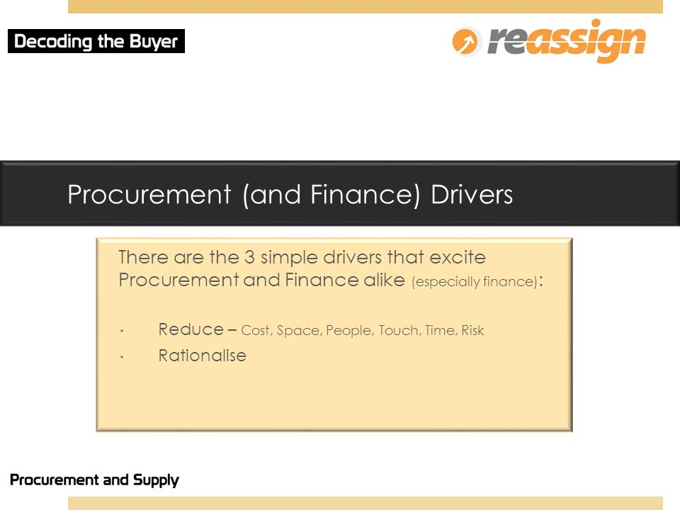 Procurement (and Finance) Drivers There are the 3 simple drivers that excite Procurement and Finance alike (especially finance) : Reduce – Cost, Space, People, Touch, Time, Risk Rationalise