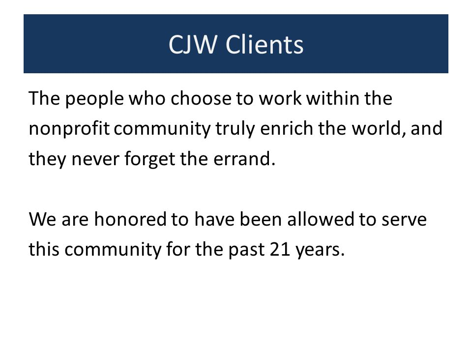 CJW Clients Since I began CJW in 1993 in a corner of my bedroom, we have assisted over 300 nonprofit organizations.
