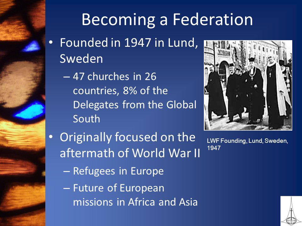 Becoming a Federation Founded in 1947 in Lund, Sweden – 47 churches in 26 countries, 8% of the Delegates from the Global South Originally focused on the aftermath of World War II – Refugees in Europe – Future of European missions in Africa and Asia LWF Founding, Lund, Sweden, 1947