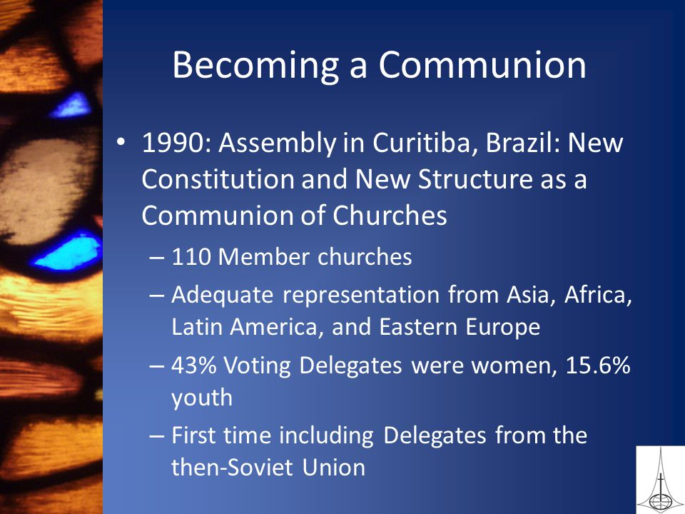 Becoming a Communion 1990: Assembly in Curitiba, Brazil: New Constitution and New Structure as a Communion of Churches – 110 Member churches – Adequate representation from Asia, Africa, Latin America, and Eastern Europe – 43% Voting Delegates were women, 15.6% youth – First time including Delegates from the then-Soviet Union