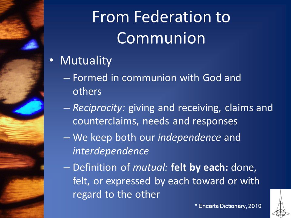 From Federation to Communion Mutuality – Formed in communion with God and others – Reciprocity: giving and receiving, claims and counterclaims, needs and responses – We keep both our independence and interdependence – Definition of mutual: felt by each: done, felt, or expressed by each toward or with regard to the other * Encarta Dictionary, 2010