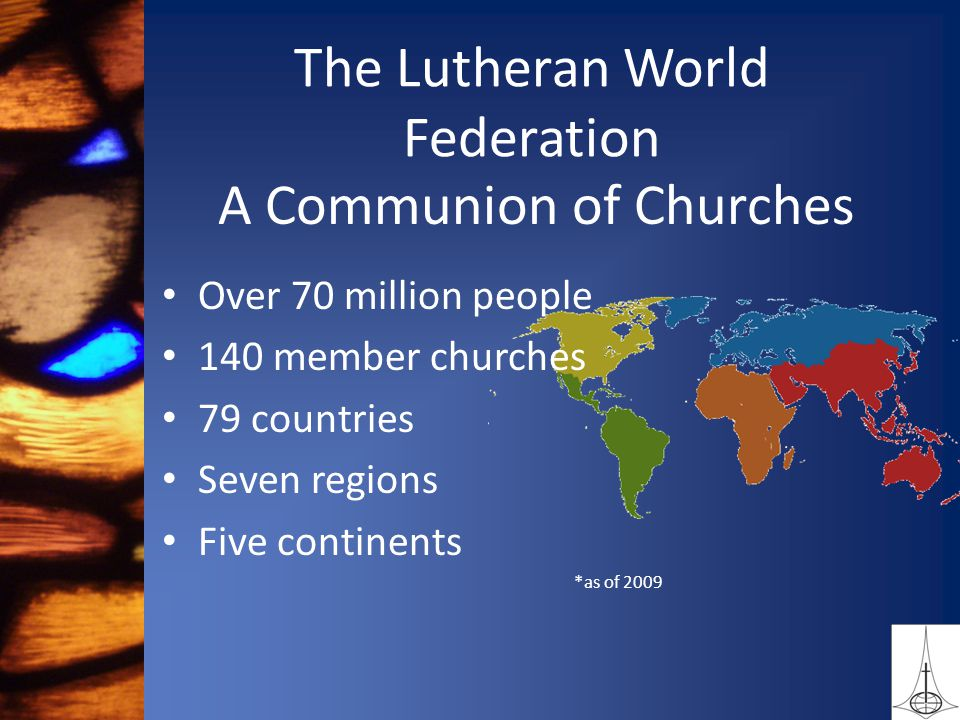 Over 70 million people 140 member churches 79 countries Seven regions Five continents *as of 2009 The Lutheran World Federation A Communion of Churches