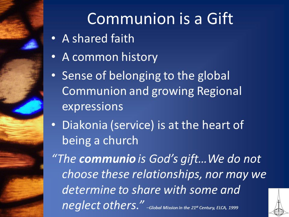 Communion is a Gift A shared faith A common history Sense of belonging to the global Communion and growing Regional expressions Diakonia (service) is at the heart of being a church The communio is God's gift…We do not choose these relationships, nor may we determine to share with some and neglect others. –Global Mission in the 21 st Century, ELCA, 1999