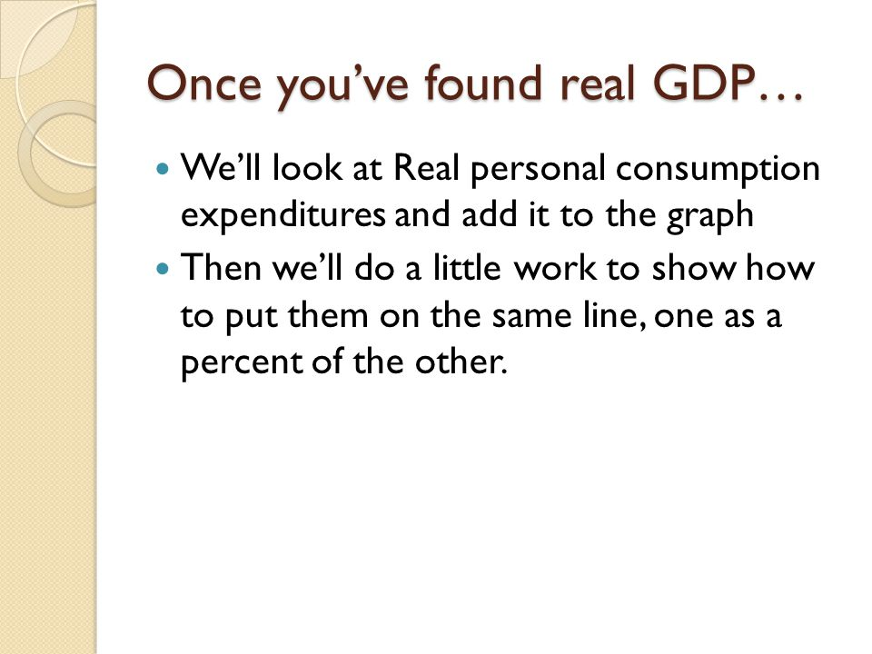 Once you've found real GDP… We'll look at Real personal consumption expenditures and add it to the graph Then we'll do a little work to show how to put them on the same line, one as a percent of the other.