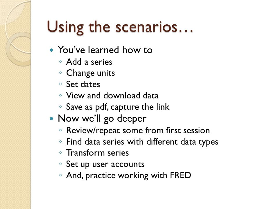 Using the scenarios… You've learned how to ◦ Add a series ◦ Change units ◦ Set dates ◦ View and download data ◦ Save as pdf, capture the link Now we'll go deeper ◦ Review/repeat some from first session ◦ Find data series with different data types ◦ Transform series ◦ Set up user accounts ◦ And, practice working with FRED