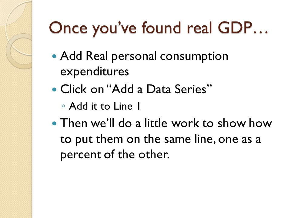 Once you've found real GDP… Add Real personal consumption expenditures Click on Add a Data Series ◦ Add it to Line 1 Then we'll do a little work to show how to put them on the same line, one as a percent of the other.