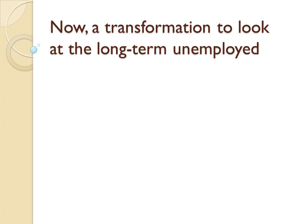Now, a transformation to look at the long-term unemployed