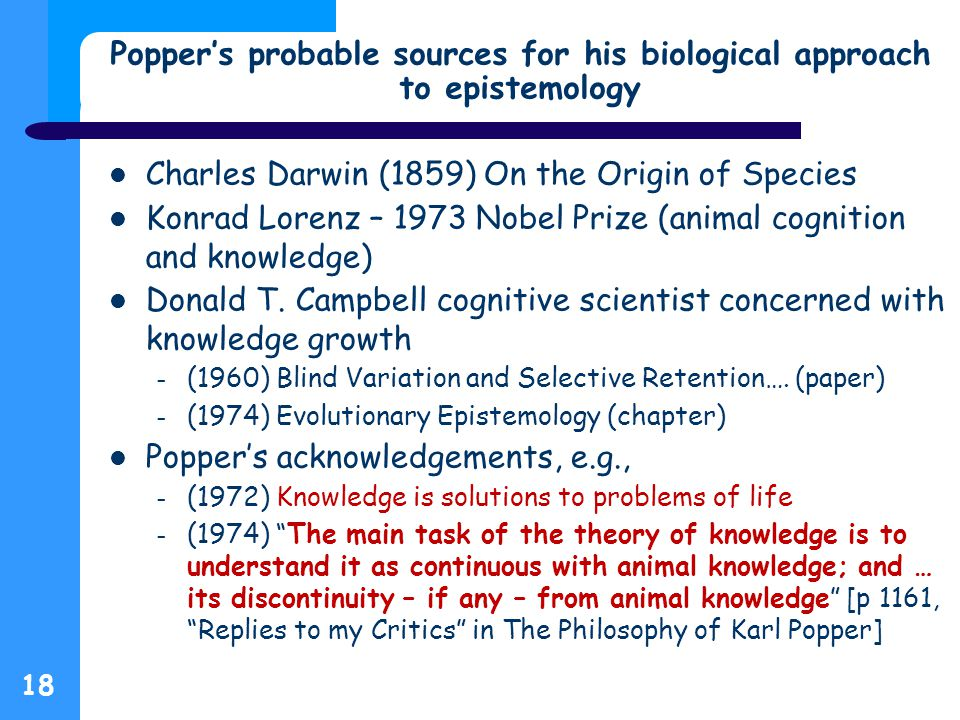 Popper's probable sources for his biological approach to epistemology 18 Charles Darwin (1859) On the Origin of Species Konrad Lorenz – 1973 Nobel Prize (animal cognition and knowledge) Donald T.