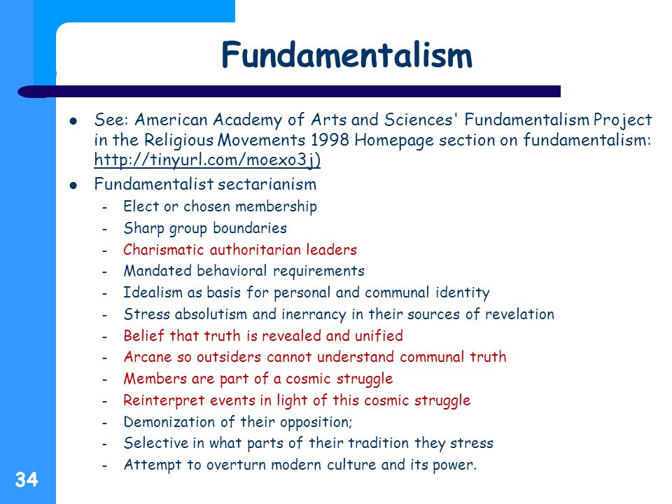Fundamentalism See: American Academy of Arts and Sciences Fundamentalism Project in the Religious Movements 1998 Homepage section on fundamentalism: http://tinyurl.com/moexo3j) http://tinyurl.com/moexo3j) Fundamentalist sectarianism – Elect or chosen membership – Sharp group boundaries – Charismatic authoritarian leaders – Mandated behavioral requirements – Idealism as basis for personal and communal identity – Stress absolutism and inerrancy in their sources of revelation – Belief that truth is revealed and unified – Arcane so outsiders cannot understand communal truth – Members are part of a cosmic struggle – Reinterpret events in light of this cosmic struggle – Demonization of their opposition; – Selective in what parts of their tradition they stress – Attempt to overturn modern culture and its power.