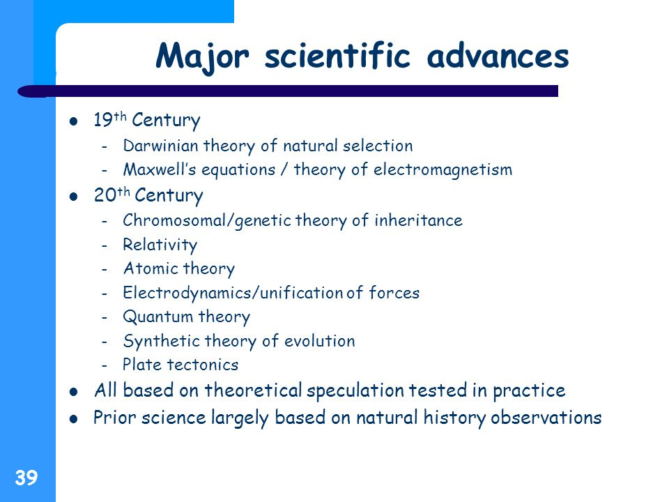 Major scientific advances 19 th Century – Darwinian theory of natural selection – Maxwell's equations / theory of electromagnetism 20 th Century – Chromosomal/genetic theory of inheritance – Relativity – Atomic theory – Electrodynamics/unification of forces – Quantum theory – Synthetic theory of evolution – Plate tectonics All based on theoretical speculation tested in practice Prior science largely based on natural history observations 39
