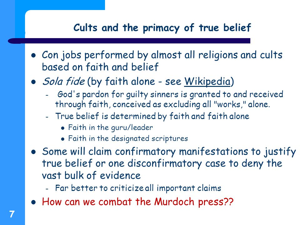 Cults and the primacy of true belief Con jobs performed by almost all religions and cults based on faith and belief Sola fide (by faith alone - see Wikipedia)Wikipedia – God s pardon for guilty sinners is granted to and received through faith, conceived as excluding all works, alone.
