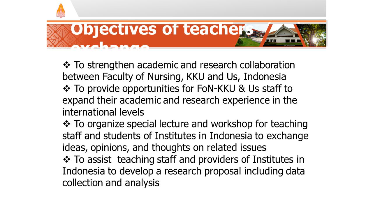 Objectives of teachers exchange  To strengthen academic and research collaboration between Faculty of Nursing, KKU and Us, Indonesia  To provide opportunities for FoN-KKU & Us staff to expand their academic and research experience in the international levels  To organize special lecture and workshop for teaching staff and students of Institutes in Indonesia to exchange ideas, opinions, and thoughts on related issues  To assist teaching staff and providers of Institutes in Indonesia to develop a research proposal including data collection and analysis